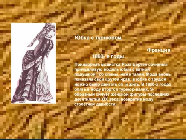 Юбка с турнюром, Франция 1880- е годы. Придворная модистка Роза Бертэн сочинила причудливую модель юбки с ватной подушкой со спины, ниже талии. Мода вновь показала свой крутой нрав: в юбке с трудом можно было двигать ся и жить. В 1880-х годах опять в моду вторгся турнюр-валик, S -образный силуэт женской фигуры последних десятилетий XIX века, возвратив моду столетней давности.