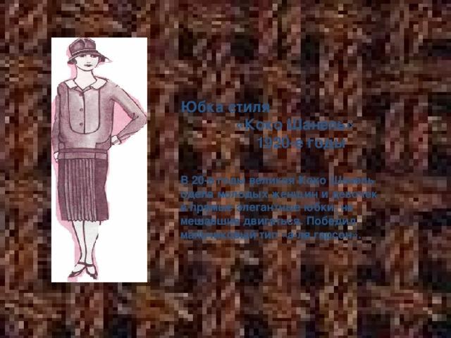 Юбка стиля «Коко Шанель» 1920-е годы  В 20-е годы великая Коко Шанель одела молодых женщин и девочек в прямые элегантные юбки, не мешавшие двигаться. Победил мальчиковый тип «а-ля гарсон».