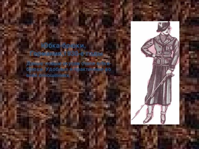 Юбка-брюки, Германия,1930-е годы  Данью новым вкусам стали юбки- брюки. Удобные и практичные во всех отношениях.
