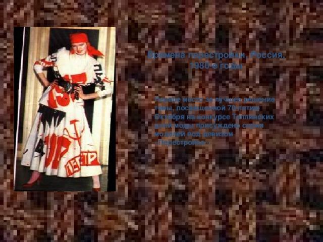 Времена перестройки, Россия, 1980-е годы Первое место за лучшее решение темы, посвященной 70-летию Октября на конкурсе Таллинских дней моды присуждено серии моделей под девизом «Перестройка».