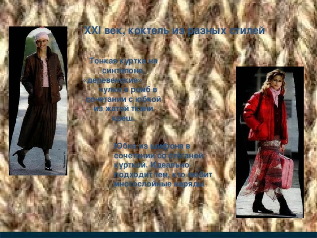 XXI век, коктель из разных стилей Тонкая куртка на синтепоне, «деревенские» чулки в ромб в сочетании с юбкой из жатой ткани креш. Юбка из шифона в сочетании со стёганой курткой. Идеально подходит тем, кто любит многослойные наряды .