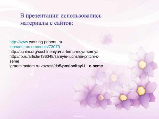 http://www  working-papers. ru inpearls.ru › comments/73079  http://uchim.org/sochineniya/na-temu-moya-semya http://fb.ru/article/136348/samyie-luchshie-pritchi-o-seme igraemirastem.ru›vozrast/do5/ poslovitsy i-i… o - seme