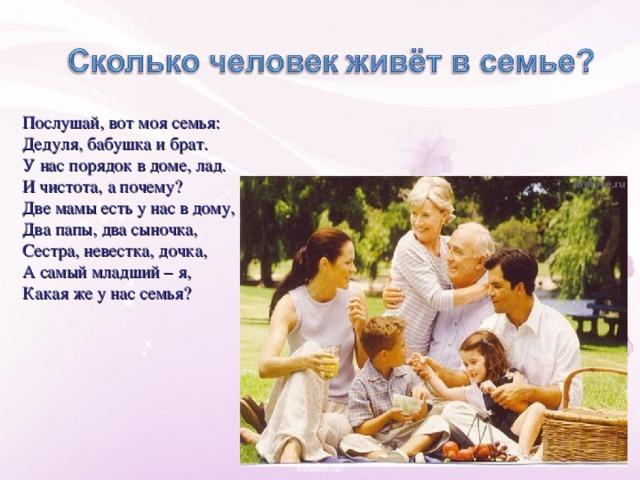 Послушай, вот моя семья: Дедуля, бабушка и брат. У нас порядок в доме, лад. И чистота, а почему? Две мамы есть у нас в дому, Два папы, два сыночка, Сестра, невестка, дочка, А самый младший – я, Какая же у нас семья?