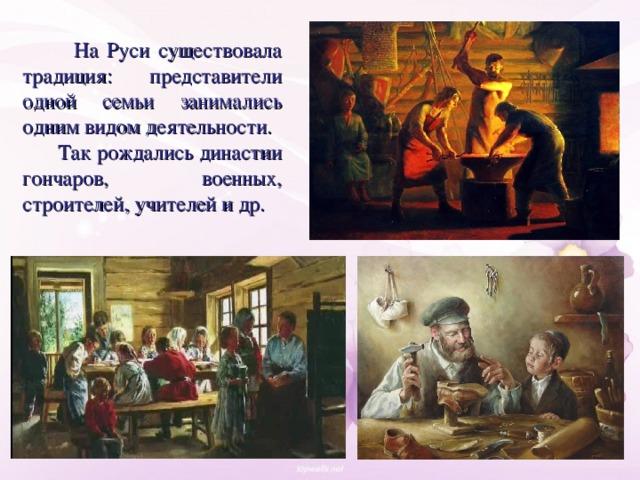 На Руси существовала традиция: представители одной семьи занимались одним видом деятельности.  Так рождались династии гончаров, военных, строителей, учителей и др.