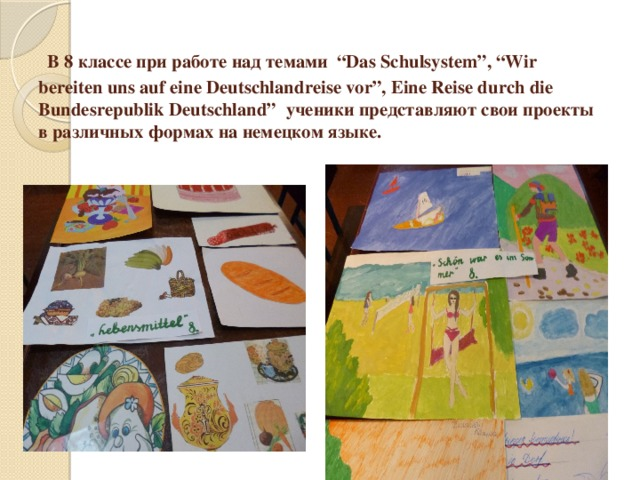 """В 8 классе при работе над темами """"Das Schulsystem"""", """"Wir bereiten uns auf eine Deutschlandreise vor"""", Eine Reise durch die Bundesrepublik Deutschland"""" ученики представляют свои проекты в различных формах на немецком языке."""