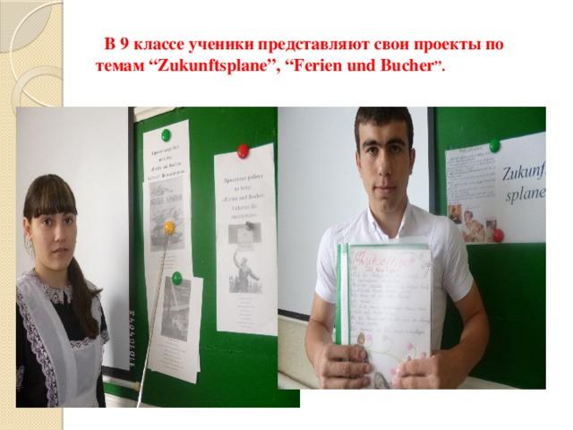 """В 9 классе ученики представляют свои проекты по темам """"Zukunftsplane"""", """"Ferien und Bucher """"."""