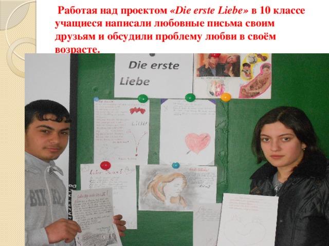 Работая над проектом «Die erste Liebe» в 10 классе учащиеся написали любовные письма своим друзьям и обсудили проблему любви в своём возрасте.