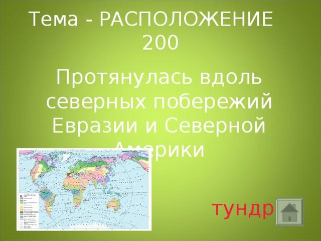 Тема - РАСПОЛОЖЕНИЕ 200 Протянулась вдоль северных побережий Евразии и Северной Америки  тундра