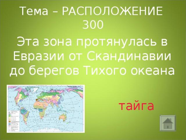 Тема – РАСПОЛОЖЕНИЕ 300 Эта зона протянулась в Евразии от Скандинавии до берегов Тихого океана  тайга