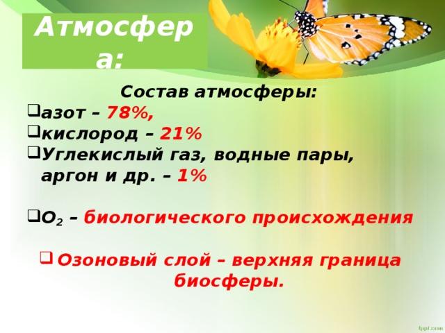Атмосфера: Состав атмосферы: азот – 78%, кислород – 21% Углекислый газ, водные пары, аргон и др. – 1%  О 2 – биологического происхождения