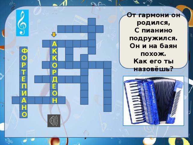 От гармони он родился, С пианино подружился. Он и на баян похож. Как его ты назовёшь?            А    Ф  К  О К     Р  О       Т Р  Е Д        П Е   И О   А     Н    Н  О