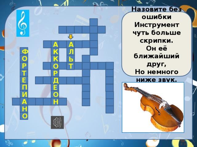 Назовите без ошибки Инструмент чуть больше скрипки. Он её ближайший друг, Но немного ниже звук.           А А    Ф К Л  О К  Ь   Р  О     Т  Т Р  Е Д        П Е   И О   А     Н    Н  О