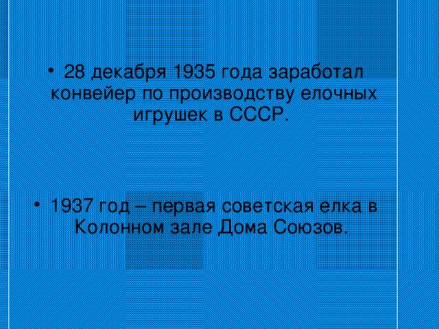 28 декабря 1935 года заработал конвейер по производству елочных игрушек в СССР.    1937 год – первая советская елка в Колонном зале Дома Союзов.