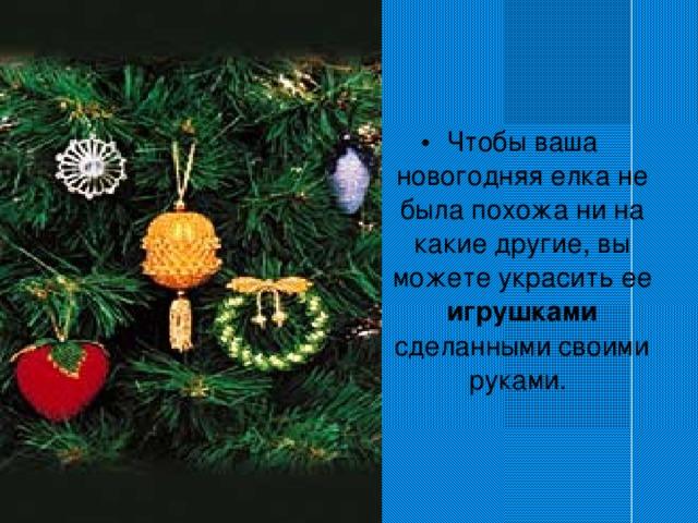 Чтобы ваша новогодняя елка не была похожа ни на какие другие, вы можете украсить ее игрушками сделанными своими руками.