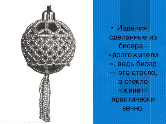 Изделия, сделанные из бисера - «долгожители», ведь бисер — это стекло, а стекло «живет» практически вечно.