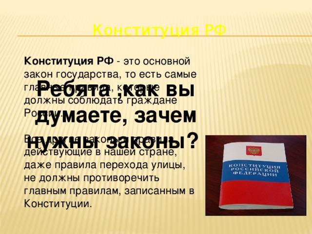 Конституция РФ Конституция РФ - это основной закон государства, то есть самые главные правила, которые должны соблюдать граждане России. Все другие законы и правила, действующие в нашей стране, даже правила перехода улицы, не должны противоречить главным правилам, записанным в Конституции. Ребята ,как вы думаете, зачем нужны законы?