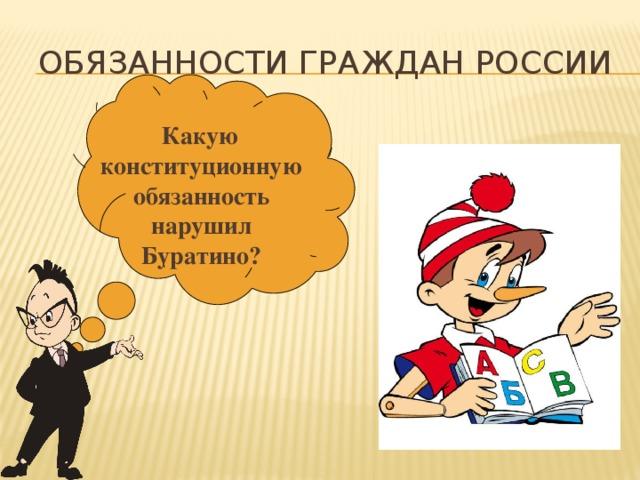 Обязанности граждан России   Какую конституционную обязанность нарушил Буратино?