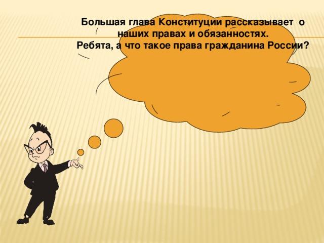 Большая глава Конституции рассказывает о наших правах и обязанностях. Ребята, а что такое права гражданина России?