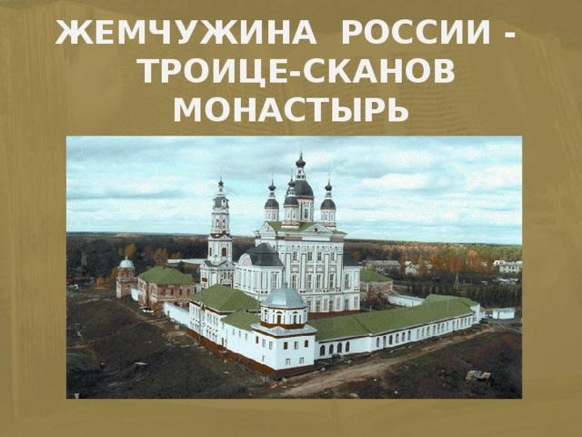 ЖЕМЧУЖИНА РОССИИ -  ТРОИЦЕ-СКАНОВ МОНАСТЫРЬ