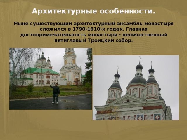 Архитектурные особенности.    Ныне существующий архитектурный ансамбль монастыря сложился в 1790-1810-х годах. Главная достопримечательность монастыря - величественный пятиглавый Троицкий собор.