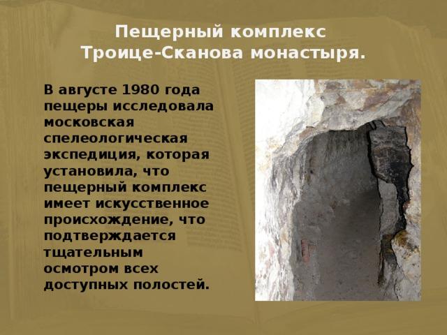 Пещерный комплекс  Троице-Сканова монастыря.    В августе 1980 года пещеры исследовала московская спелеологическая экспедиция, которая установила, что пещерный комплекс имеет искусственное происхождение, что подтверждается тщательным осмотром всех доступных полостей.