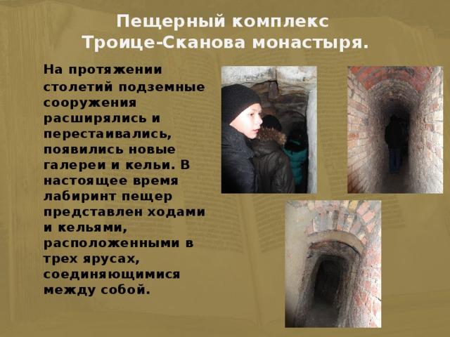 Пещерный комплекс  Троице-Сканова монастыря.    На протяжении столетий подземные сооружения расширялись и перестаивались, появились новые галереи и кельи. В настоящее время лабиринт пещер представлен ходами и кельями, расположенными в трех ярусах, соединяющимися между собой.