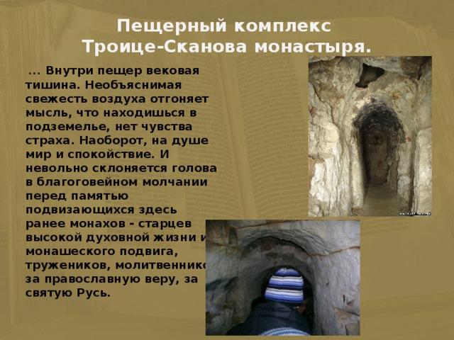 Пещерный комплекс  Троице-Сканова монастыря.    ... Внутри пещер вековая тишина. Необъяснимая свежесть воздуха отгоняет мысль, что находишься в подземелье, нет чувства страха. Наоборот, на душе мир и спокойствие. И невольно склоняется голова в благоговейном молчании перед памятью подвизающихся здесь ранее монахов - старцев высокой духовной жизни и монашеского подвига, тружеников, молитвенников за православную веру, за святую Русь.