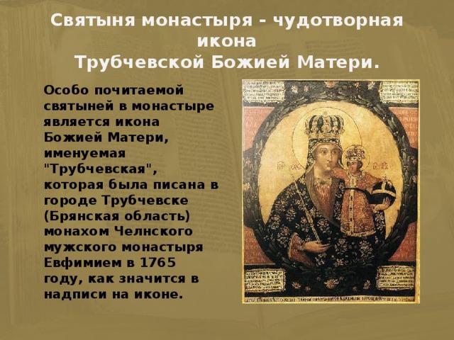 Святыня монастыря - чудотворная икона  Трубчевской Божией Матери.    Особо почитаемой святыней в монастыре является икона Божией Матери, именуемая