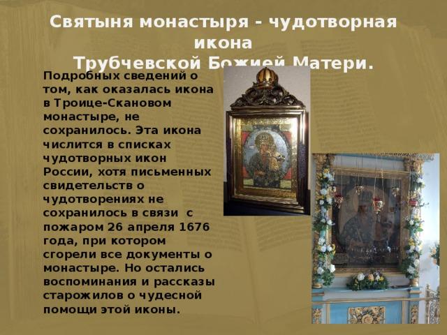 Святыня монастыря - чудотворная икона  Трубчевской Божией Матери.  Подробных сведений о том, как оказалась икона в Троице-Скановом монастыре, не сохранилось. Эта икона числится в списках чудотворных икон России, хотя письменных свидетельств о чудотворениях не сохранилось в связи с пожаром 26 апреля 1676 года, при котором сгорели все документы о монастыре. Но остались воспоминания и рассказы старожилов о чудесной помощи этой иконы.