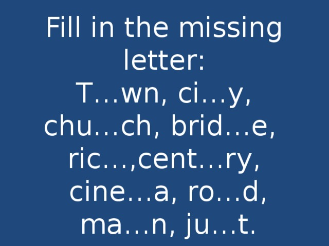Fill in the missing letter:  T…wn, ci…y,  chu…ch, brid…e,  ric…,cent…ry,  cine…a, ro…d,  ma…n, ju…t.