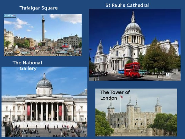 St Paul's Cathedral Trafalgar Square The National Gallery The Tower of London