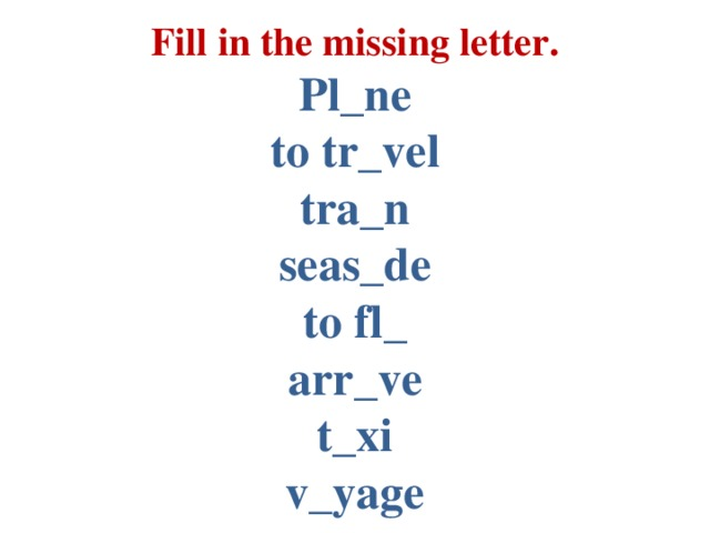 Fill in the missing letter.  Pl_ne  to tr_vel  tra_n  seas_de  to fl_  arr_ve  t_xi  v_yage