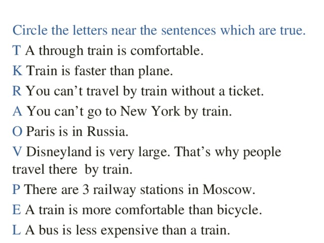Circle the letters near the sentences which are true. T A through train is comfortable. K Train is faster than plane. R You can't travel by train without a ticket. A You can't go to New York by train. O Paris is in Russia. V Disneyland is very large. That's why people travel there by train. P There are 3 railway stations in Moscow. E A train is more comfortable than bicycle. L A bus is less expensive than a train.
