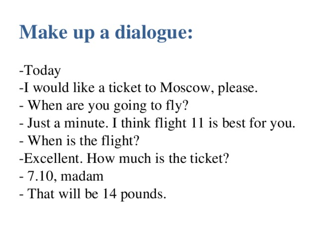 Make up a dialogue:   -Today  -I would like a ticket to Moscow, please.  - When are you going to fly?  - Just a minute. I think flight 11 is best for you.  - When is the flight?  -Excellent. How much is the ticket?  - 7.10, madam  - That will be 14 pounds.
