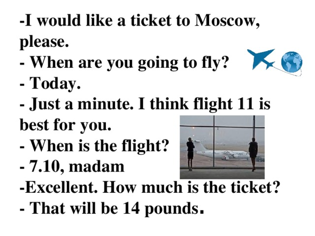 -I would like a ticket to Moscow, please.  - When are you going to fly?  - Today.  - Just a minute. I think flight 11 is best for you.  - When is the flight?  - 7.10, madam  -Excellent. How much is the ticket?  - That will be 14 pounds .