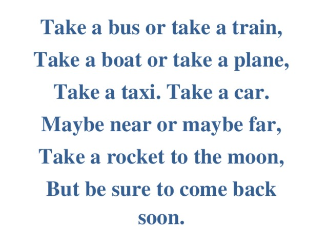 Take a bus or take a train, Take a boat or take a plane, Take a taxi. Take a car. Maybe near or maybe far, Take a rocket to the moon, But be sure to come back soon.