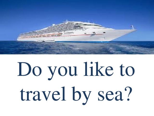 Do you like to travel by sea?