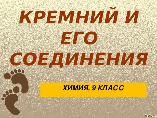 КРЕМНИЙ И ЕГО СОЕДИНЕНИЯ ХИМИЯ, 9 КЛАСС