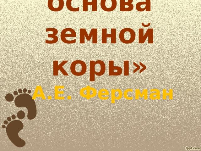 « Кремний – основа земной коры»   А.Е. Ферсман