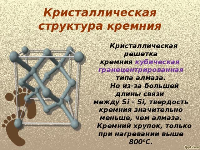 Кристаллическая структура кремния  Кристаллическая решетка кремния кубическая гранецентрированная типа алмаза.  Но из-за большей длины связи между Si – Si , твердость кремния значительно меньше, чем алмаза.  Кремний хрупок, только при нагревании выше 800 0 С.