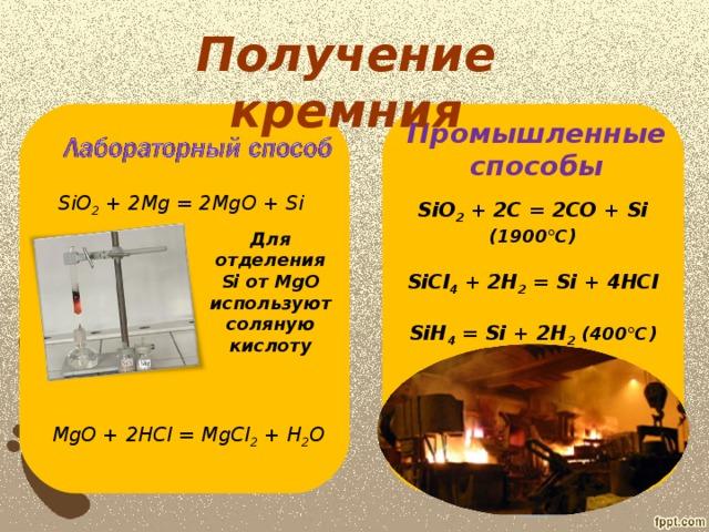 Получение кремния Промышленные способы SiO 2 + 2Mg = 2MgO + Si SiO 2 + 2C = 2CO + Si (1900°C)  SiCl 4 + 2H 2 = Si + 4HCl  SiH 4 = Si + 2H 2  (400°C) Для отделения Si от М gO используют соляную кислоту MgO + 2HCl = MgCl 2 + H 2 O