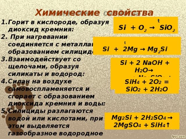 Химические  свойства  t  Si + O 2 → SiO 2  Горит в кислороде, образуя диоксид кремния:  При нагревании соединяется с металлами с образованием силицидов:  Взаимодействует со щелочами, образуя силикаты и водород: Силан на воздухе самовоспламеняется и сгорает с образованием диоксида кремния и воды: Силициды разлагаются водой или кислотами, при этом выделяется газообразное водородное соединение кремния – силан:  t Si + 2Mg → Mg 2 Si Si + 2 NaOH + H 2 O→ → Na 2 SiO 3 + 2H 2 ↑ SiH 4 + 2O 2 = SiO 2 + 2H 2 O Mg 2 Si + 2H 2 SO 4 → 2MgSO 4 + SiH 4 ↑