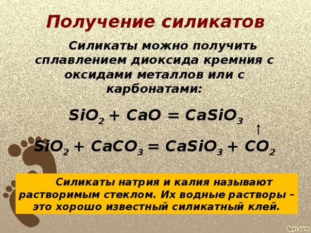 Получение силикатов  Силикаты можно получить сплавлением диоксида кремния с оксидами металлов или с карбонатами:  SiO 2 + CaO = CaSiO 3 SiO 2 + CaCO 3 = CaSiO 3 + CO 2    Силикаты натрия и калия называют растворимым стеклом. Их водные растворы – это хорошо известный силикатный клей.