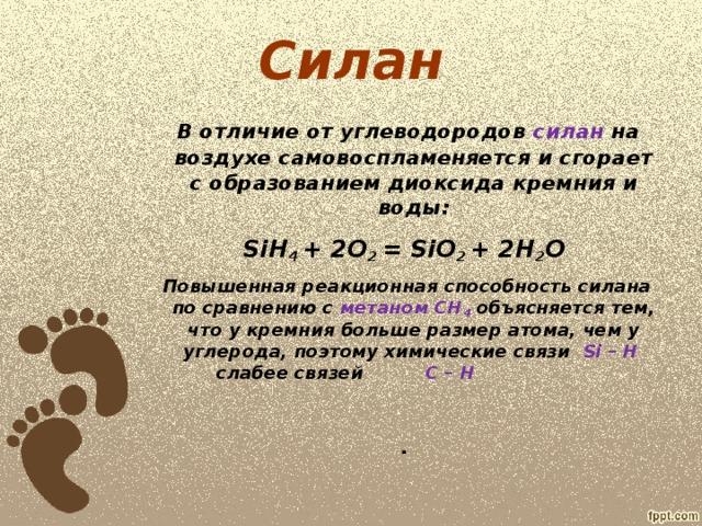 Силан     В отличие от углеводородов силан на воздухе самовоспламеняется и сгорает с образованием диоксида кремния и воды: SiH 4 + 2O 2 = SiO 2 + 2H 2 O  Повышенная реакционная способность силана по сравнению с метаном CH 4  объясняется тем, что у кремния больше размер атома, чем у углерода, поэтому химические связи Si – H  слабее связей C – H   .