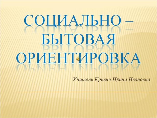 Учитель Кривич Ирина Ивановна