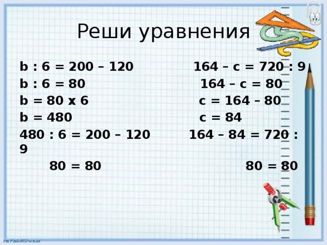 Реши уравнения b : 6 = 200 – 120 164 – с = 720 : 9 b : 6 = 80 164 – с = 80 b = 80 х 6 с = 164 – 80 b = 480 c = 84 480 : 6 = 200 – 120 164 – 84 = 720 : 9  80 = 80 80 = 80