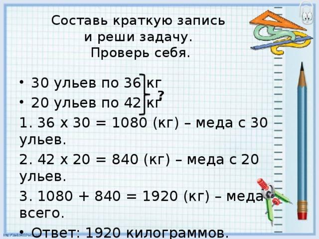 Составь краткую запись  и реши задачу.  Проверь себя. 30 ульев по 36 кг 20 ульев по 42 кг 1. 36 х 30 = 1080 (кг) – меда с 30 ульев. 2. 42 х 20 = 840 (кг) – меда с 20 ульев. 3. 1080 + 840 = 1920 (кг) – меда всего. Ответ: 1920 килограммов. ?