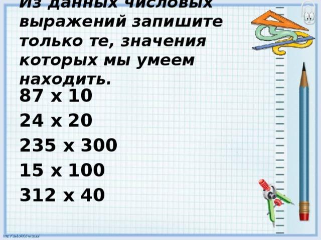 Из данных числовых выражений запишите только те, значения которых мы умеем находить. 87 х 10 24 х 20 235 х 300 15 х 100 312 х 40