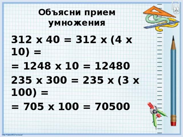 Объясни прием умножения 312 х 40 = 312 х (4 х 10) = = 1248 х 10 = 12480 235 х 300 = 235 х (3 х 100) = = 705 х 100 = 70500