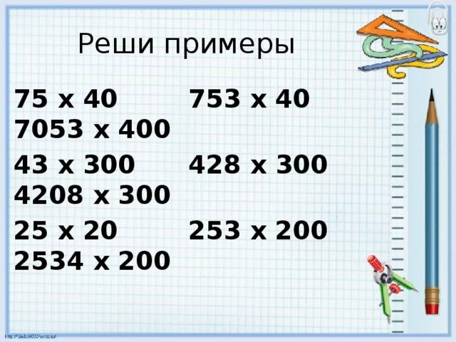 Реши примеры 75 х 40 753 х 40 7053 х 400 43 х 300 428 х 300 4208 х 300 25 х 20 253 х 200 2534 х 200